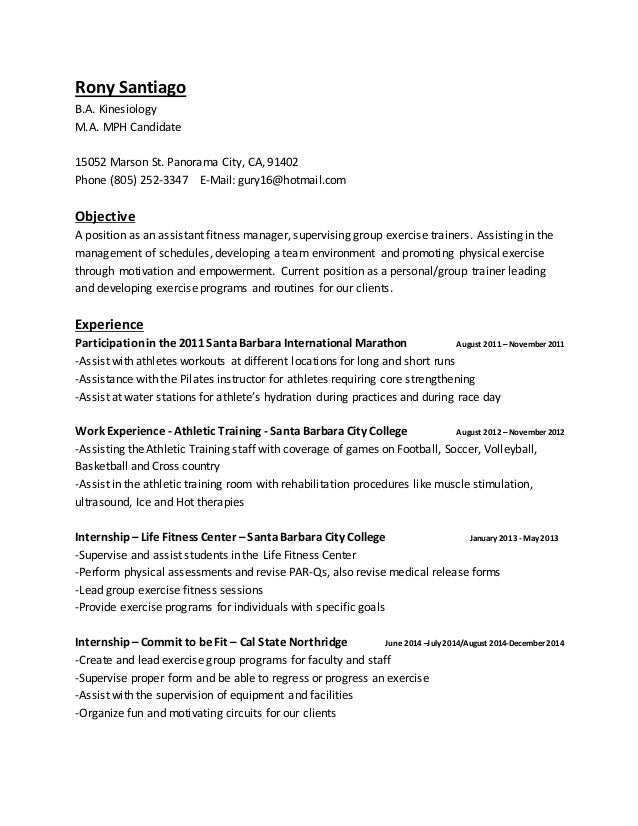 ... Fitness Trainer Resume/CV. Rony Santiago B.A. Kinesiology M.A. MPH  Candidate 15052 Marson St. Panorama City, CA, ...  Fitness Instructor Resume