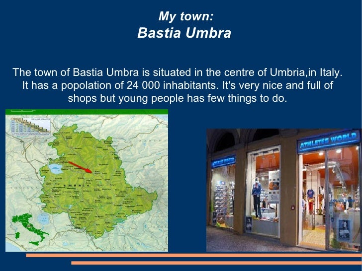 My town:                          Bastia UmbraThe town of Bastia Umbra is situated in the centre of Umbria,in Italy. It ha...