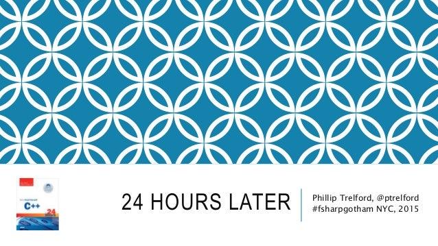 24 HOURS LATER Phillip Trelford, @ptrelford #fsharpgotham NYC, 2015