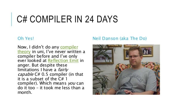 C# COMPILER IN 24 DAYS Oh Yes! Neil Danson (aka The Do) Now, I didn't do any compiler theory in uni, I've never written a ...