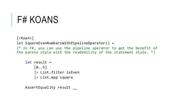 F# KOANS [<Koan>] let SquareEvenNumbersWithPipelineOperator() = (* In F#, you can use the pipeline operator to get the ben...
