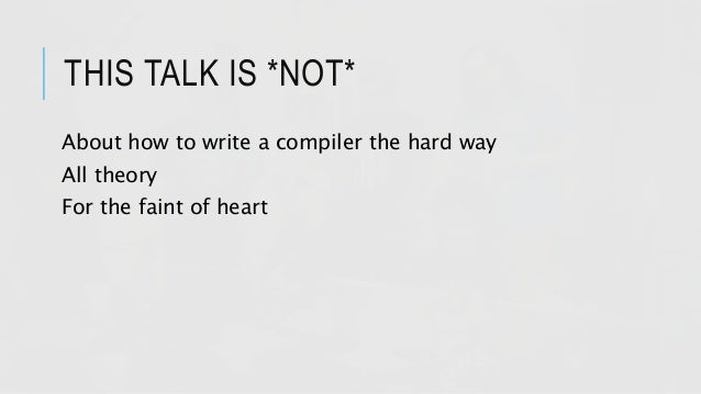 THIS TALK IS *NOT* About how to write a compiler the hard way All theory For the faint of heart