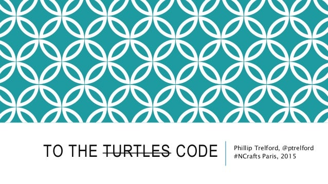 TO THE TURTLES CODE Phillip Trelford, @ptrelford #NCrafts Paris, 2015