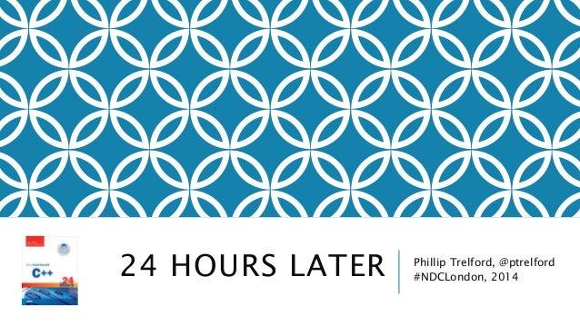 24 HOURS LATER Phillip Trelford, @ptrelford #NDCLondon, 2014