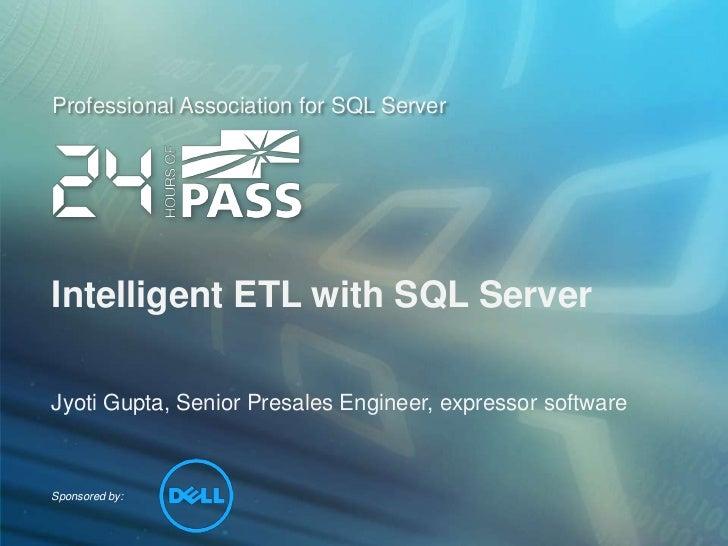 Intelligent ETL with SQL Server<br />Jyoti Gupta, Senior Presales Engineer, expressor software<br />
