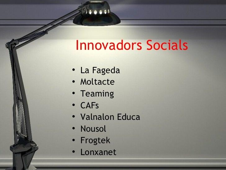 Innovadors Socials <ul><li>La Fageda </li></ul><ul><li>Moltacte </li></ul><ul><li>Teaming </li></ul><ul><li>CAFs </li></ul...