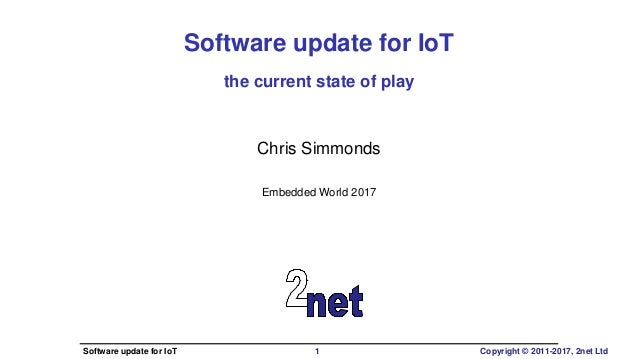 Software update for IoT the current state of play Chris Simmonds Embedded World 2017 Software update for IoT 1 Copyright ©...