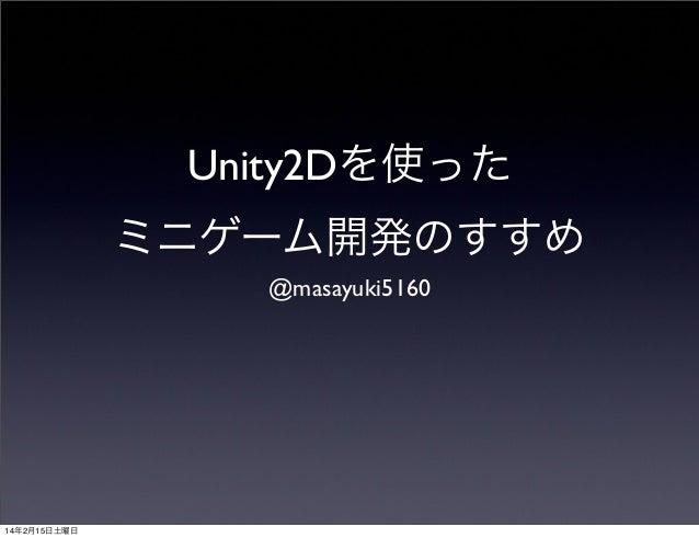 Unity2Dを使った ミニゲーム開発のすすめ @masayuki5160  14年2月15日土曜日