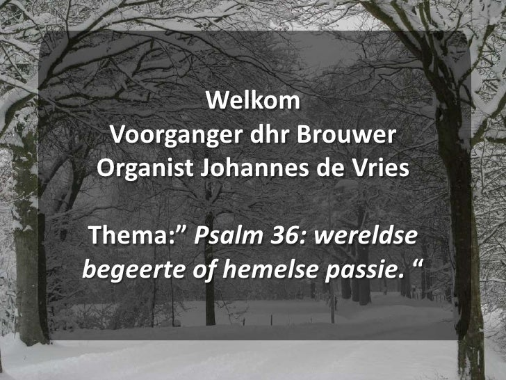 """WelkomVoorganger dhr BrouwerOrganist Johannes de VriesThema:"""" Psalm 36: wereldse begeerte of hemelse passie. """"<br />"""