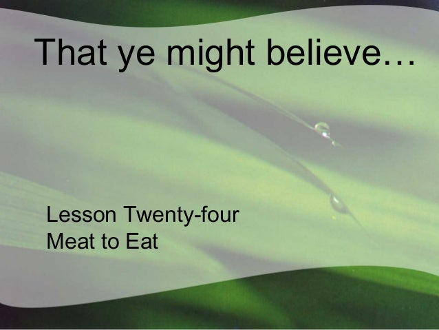 That ye might believe…  Lesson Twenty-four Meat to Eat