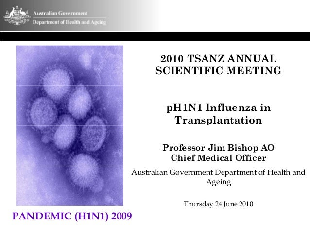 2010 TSANZ ANNUAL SCIENTIFIC MEETING pH1N1 Influenza in Transplantation Professor Jim Bishop AO Chief Medical Officer Aust...