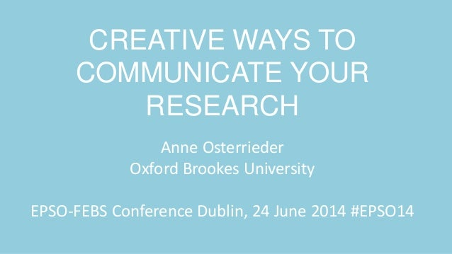CREATIVE WAYS TO COMMUNICATE YOUR RESEARCH Anne Osterrieder Oxford Brookes University EPSO-FEBS Conference Dublin, 24 June...