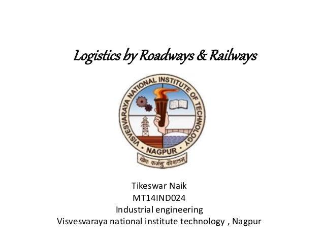 Logisticsby Roadways& Railways Tikeswar Naik MT14IND024 Industrial engineering Visvesvaraya national institute technology ...