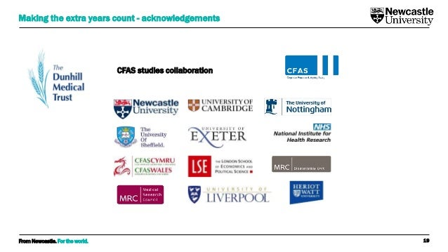 From Newcastle. For the world. 19 Making the extra years count - acknowledgements CFAS studies collaboration
