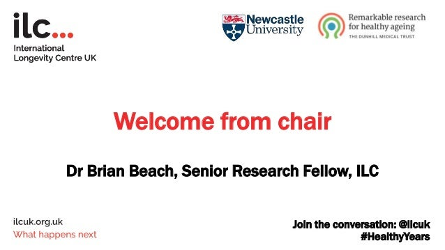 Join the conversation: @ilcuk #HealthyYears Welcome from chair Dr Brian Beach, Senior Research Fellow, ILC