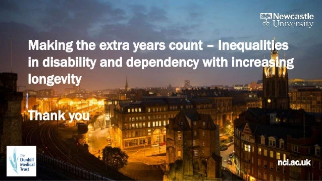 ncl.ac.uk Making the extra years count – Inequalities in disability and dependency with increasing longevity Thank you