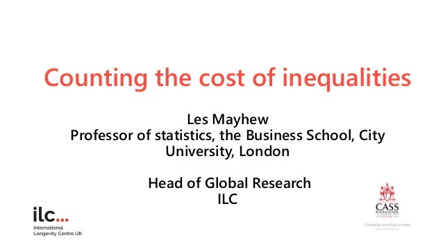 Counting the cost of inequalities Les Mayhew Professor of statistics, the Business School, City University, London Head of...