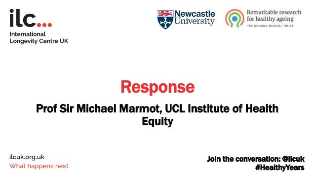 Join the conversation: @ilcuk #HealthyYears Response Prof Sir Michael Marmot, UCL Institute of Health Equity