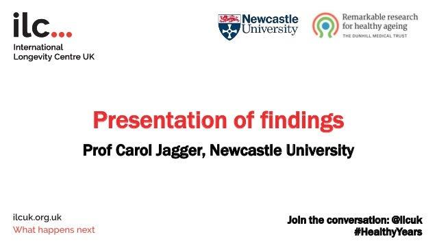 Join the conversation: @ilcuk #HealthyYears Presentation of findings Prof Carol Jagger, Newcastle University