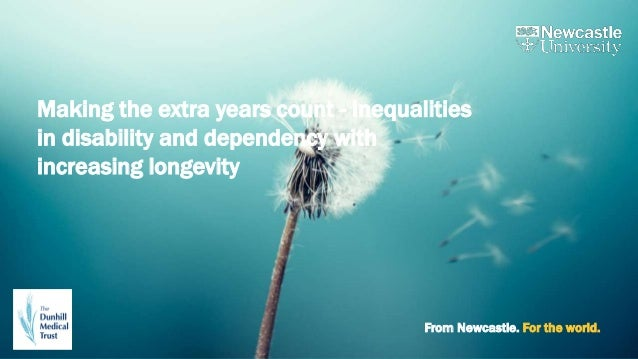 From Newcastle. For the world. Making the extra years count - Inequalities in disability and dependency with increasing lo...