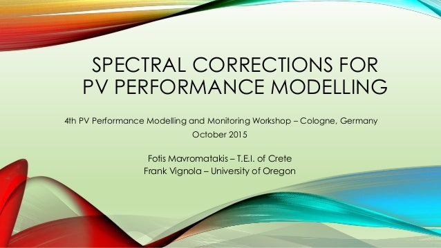SPECTRAL CORRECTIONS FOR PV PERFORMANCE MODELLING Fotis Mavromatakis – T.E.I. of Crete Frank Vignola – University of Orego...