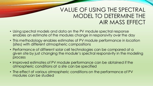 VALUE OF USING THE SPECTRAL MODEL TO DETERMINE THE AIR MASS EFFECT • Using spectral models and data on the PV module spect...