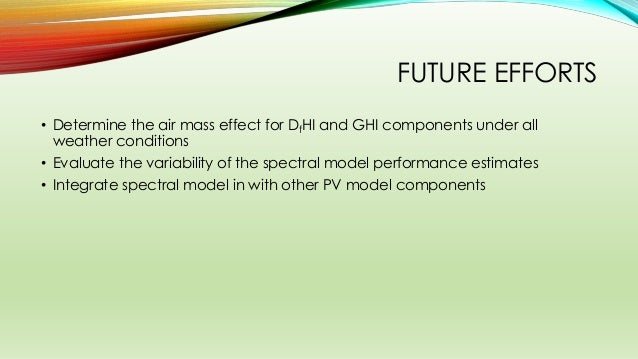FUTURE EFFORTS • Determine the air mass effect for DfHI and GHI components under all weather conditions • Evaluate the var...