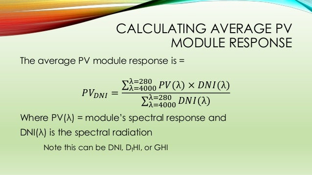 CALCULATING AVERAGE PV MODULE RESPONSE The average PV module response is = 𝑃𝑉𝐷𝑁𝐼 = 𝑃𝑉(λ) × 𝐷𝑁𝐼(λ)λ=280 λ=4000 𝐷𝑁𝐼(λ)λ=280 ...
