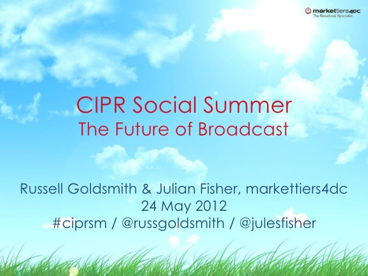 CIPR Social Summer        The Future of BroadcastRussell Goldsmith & Julian Fisher, markettiers4dc                  24 May...