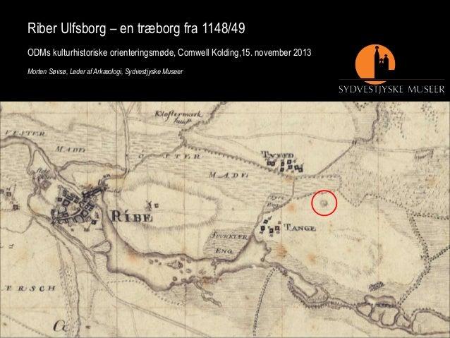 Riber Ulfsborg – en træborg fra 1148/49 ODMs kulturhistoriske orienteringsmøde, Comwell Kolding,15. november 2013 Morten S...