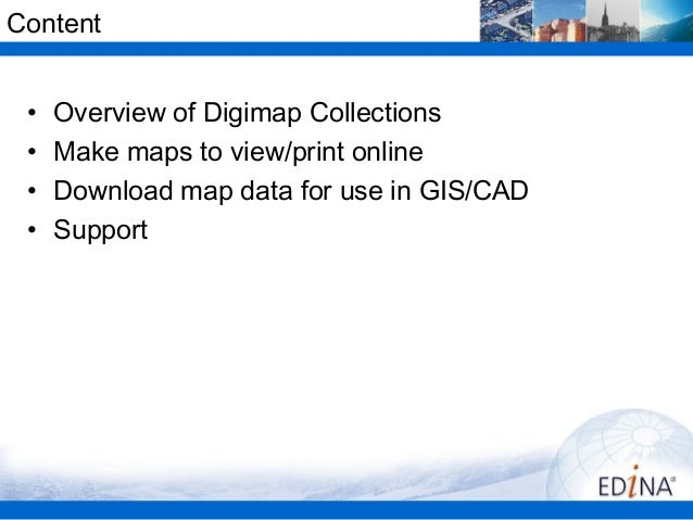 Content •   Overview of Digimap Collections •   Make maps to view/print online •   Download map data for use in GIS/CAD • ...