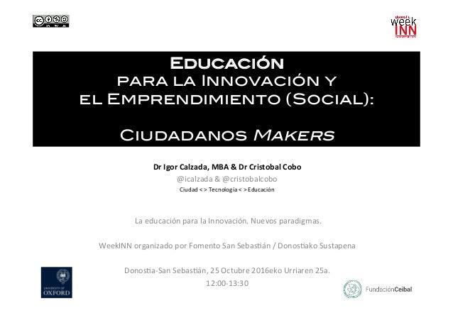 Educación ! para la Innovación y ! el Emprendimiento (Social): ! ! Ciudadanos Makers! DrIgorCalzada,MBA&DrCristobal...
