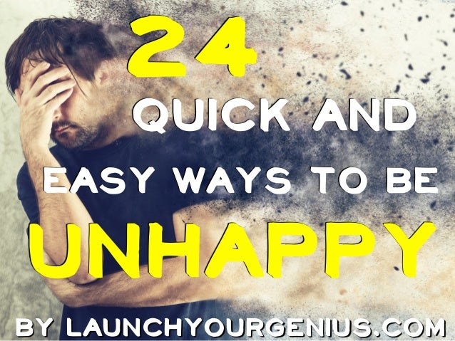 QUICK AND 24 UNHAPPY BY LAUNCHYOURGENIUS.COM EASY WAYS TO BE