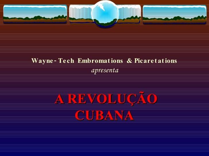 Wayne-Tech Embromations & Picaretations apresenta A REVOLUÇÃO CUBANA