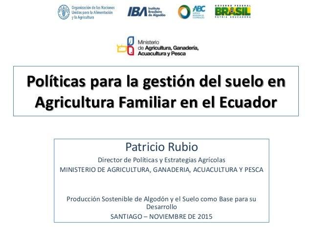 Políticas para la gestión del suelo en Agricultura Familiar en el Ecuador Patricio Rubio Director de Políticas y Estrategi...