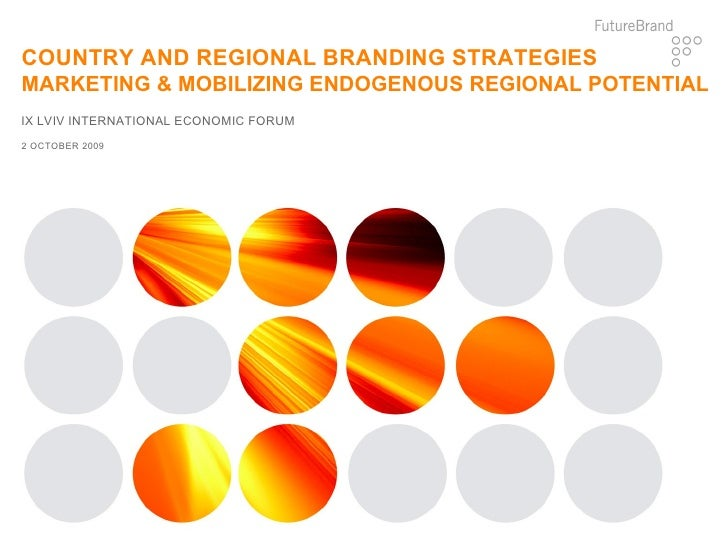 IX LVIV INTERNATIONAL ECONOMIC FORUM COUNTRY AND REGIONAL BRANDING STRATEGIES MARKETING & MOBILIZING ENDOGENOUS REGIONAL P...