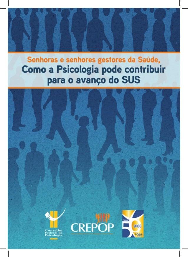 Senhoras e senhores gestores da Saúde, Como a Psicologia pode contribuir para o avanço do SUS Organização: Conselho Federa...