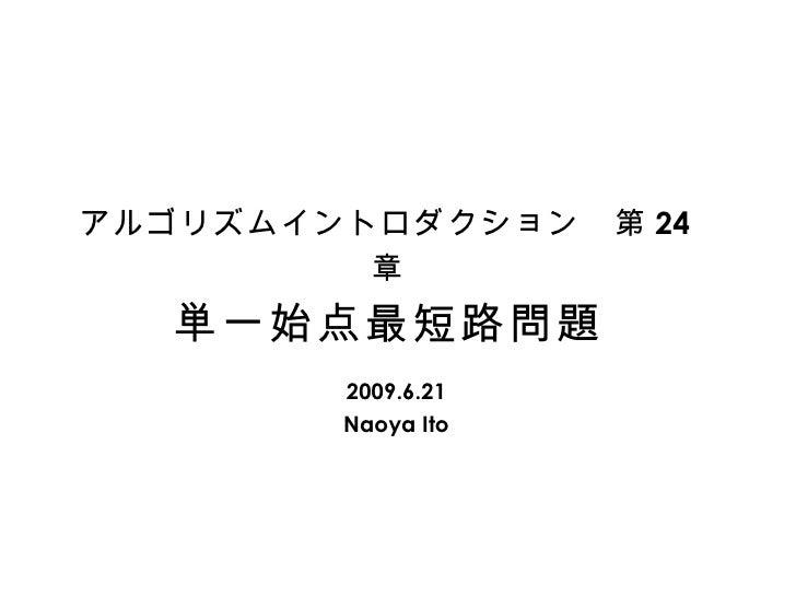 アルゴリズムイントロダクション 第 24 章 単一始点最短路問題 2009.6.21 Naoya Ito