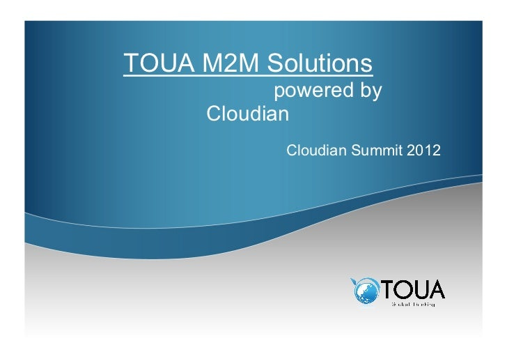 TOUA M2M Solutionspowered by      Cloudian             Cloudian Summit 2012