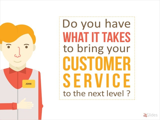 what it takes Do you have to bring your Customer serviceto the next level ?