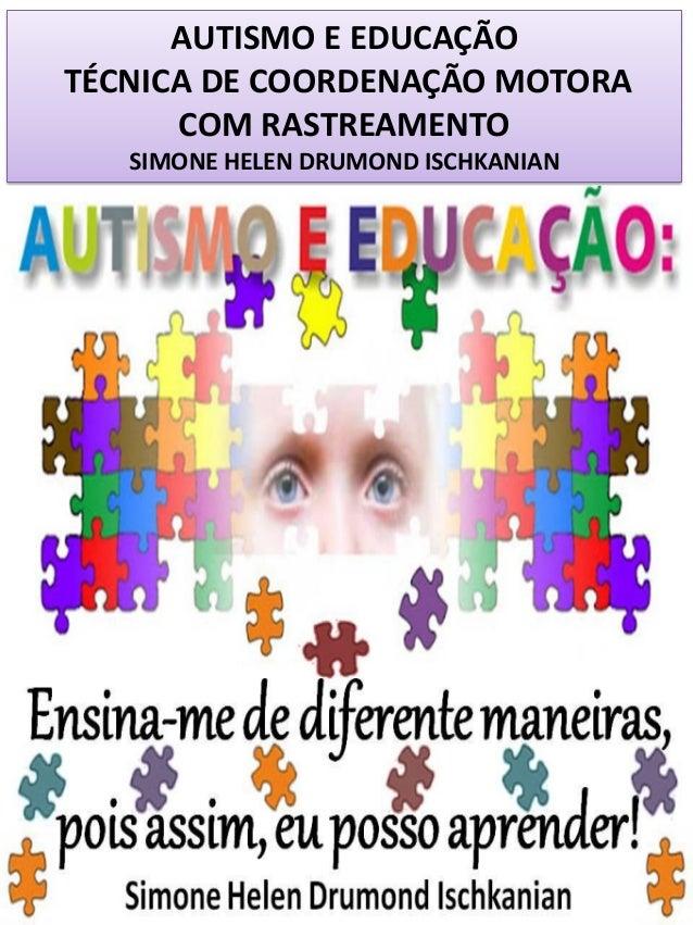 AUTISMO E EDUCAÇÃO TÉCNICA DE COORDENAÇÃO MOTORA COM RASTREAMENTO SIMONE HELEN DRUMOND ISCHKANIAN