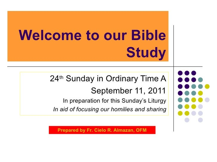 Welcome to our Bible Study 24 th  Sunday in Ordinary Time A September 11, 2011 In preparation for this Sunday's Liturgy In...