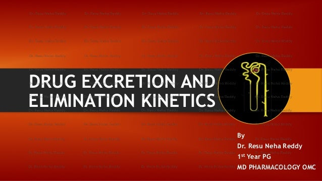 DRUG EXCRETION AND ELIMINATION KINETICS By Dr. Resu Neha Reddy 1st Year PG MD PHARMACOLOGY OMC