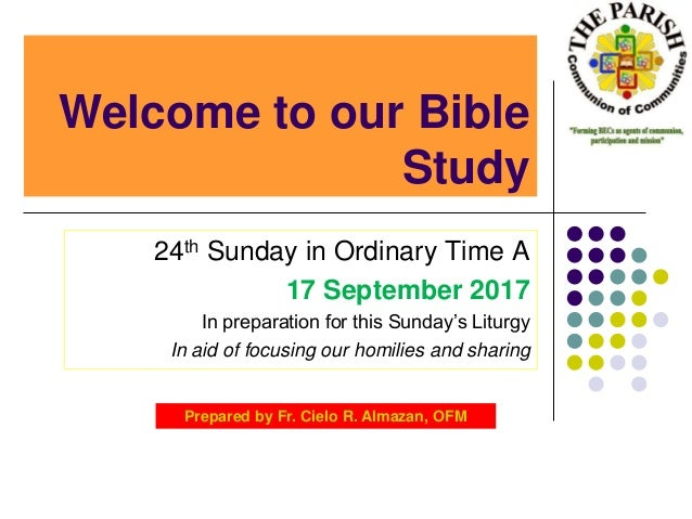 Welcome to our Bible Study 24th Sunday in Ordinary Time A 17 September 2017 In preparation for this Sunday's Liturgy In ai...