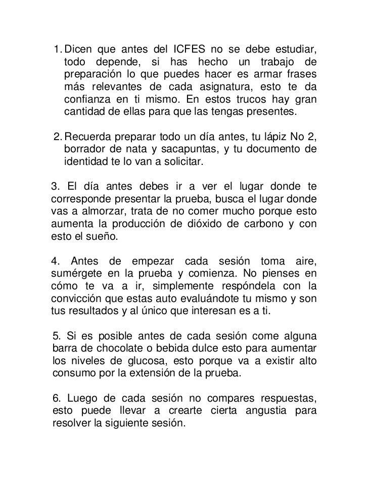 1. Dicen que antes del ICFES no se debe estudiar,   todo depende, si has hecho un trabajo de   preparación lo que puedes h...