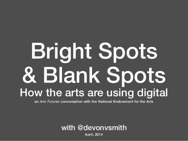Bright Spots & Blank Spots How the arts are using digital an Arts Futures conversation with the National Endowment for the...