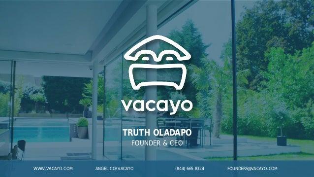 TRUTH OLADAPO FOUNDER & CEO WWW.VACAYO.COM ANGEL.CO/VACAYO (844) 665 8324 FOUNDERS@VACAYO.COM