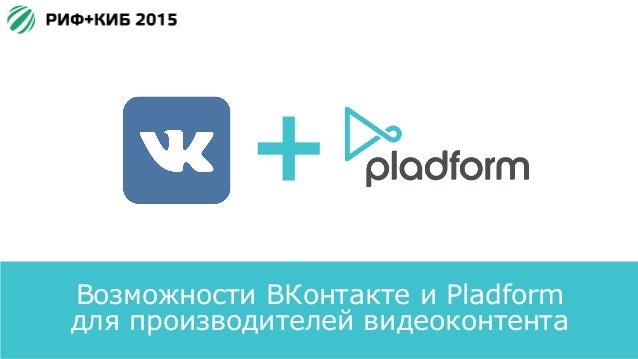 Возможности ВКонтакте и Pladform для производителей видеоконтента