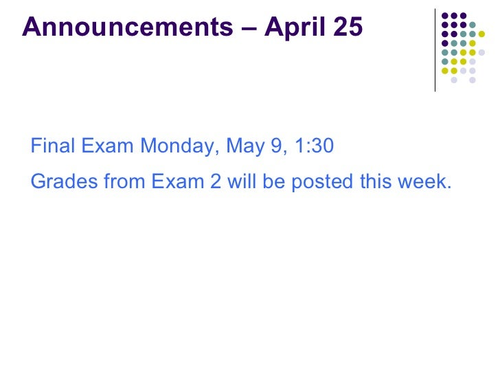 Announcements – April 25 <ul><li>Final Exam Monday, May 9, 1:30 </li></ul><ul><li>Grades from Exam 2 will be posted this w...