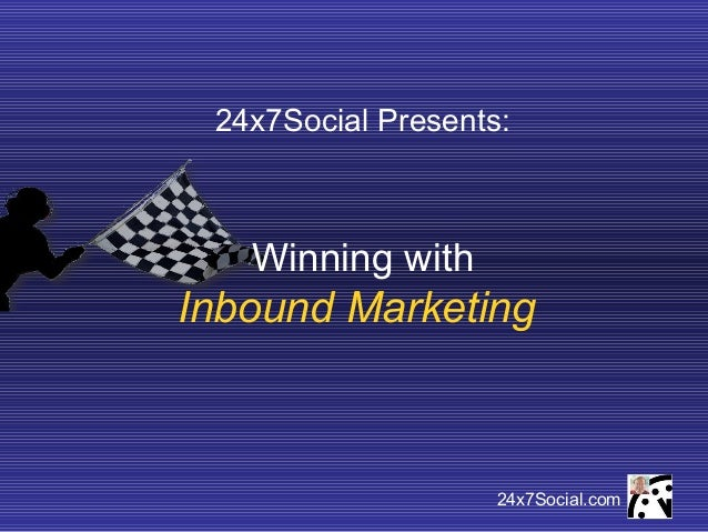24x7Social Presents:   Winning withInbound Marketing                    24x7Social.com